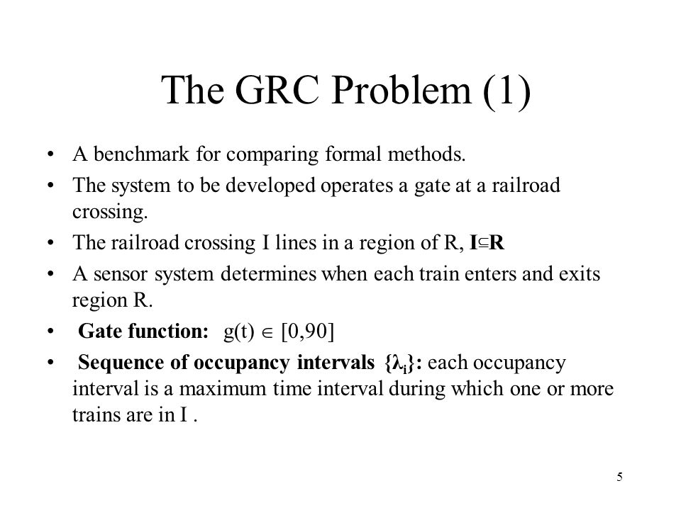 6 The GRC problem (2) Develop a system to operate the crossing gate that satisfies the following two properties : Safety property : the gate is down during all occupancy intervals.