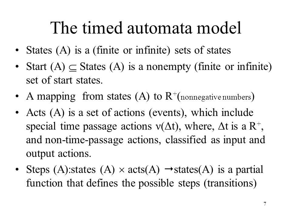 7 The timed automata model States (A) is a (finite or infinite) sets of states Start (A)  States (A) is a nonempty (finite or infinite) set of start states.