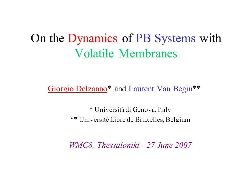 On the Dynamics of PB Systems with Volatile Membranes Giorgio Delzanno* and Laurent Van Begin** * Università di Genova, Italy ** Universitè Libre de Bruxelles, Belgium WMC8, Thessaloniki - 27 June 2007