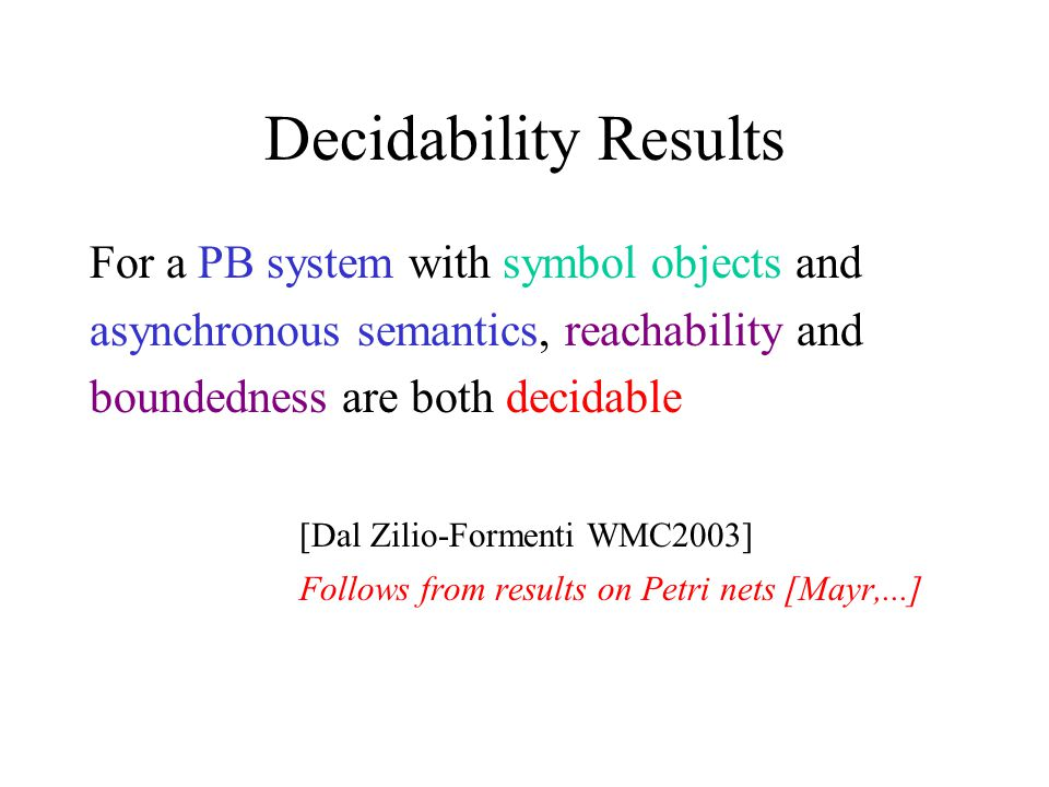 Decidability Results For a PB system with symbol objects and asynchronous semantics, reachability and boundedness are both decidable [Dal Zilio-Formenti WMC2003] Follows from results on Petri nets [Mayr,...]