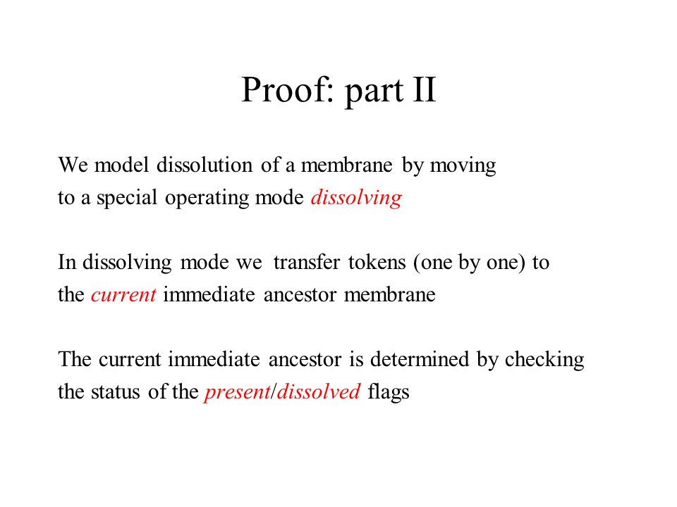 Proof: part II We model dissolution of a membrane by moving to a special operating mode dissolving In dissolving mode we transfer tokens (one by one) to the current immediate ancestor membrane The current immediate ancestor is determined by checking the status of the present/dissolved flags