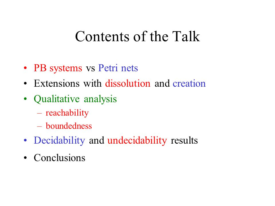 Contents of the Talk PB systems vs Petri nets Extensions with dissolution and creation Qualitative analysis –reachability –boundedness Decidability and undecidability results Conclusions