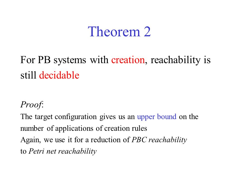 Theorem 2 For PB systems with creation, reachability is still decidable Proof: The target configuration gives us an upper bound on the number of applications of creation rules Again, we use it for a reduction of PBC reachability to Petri net reachability