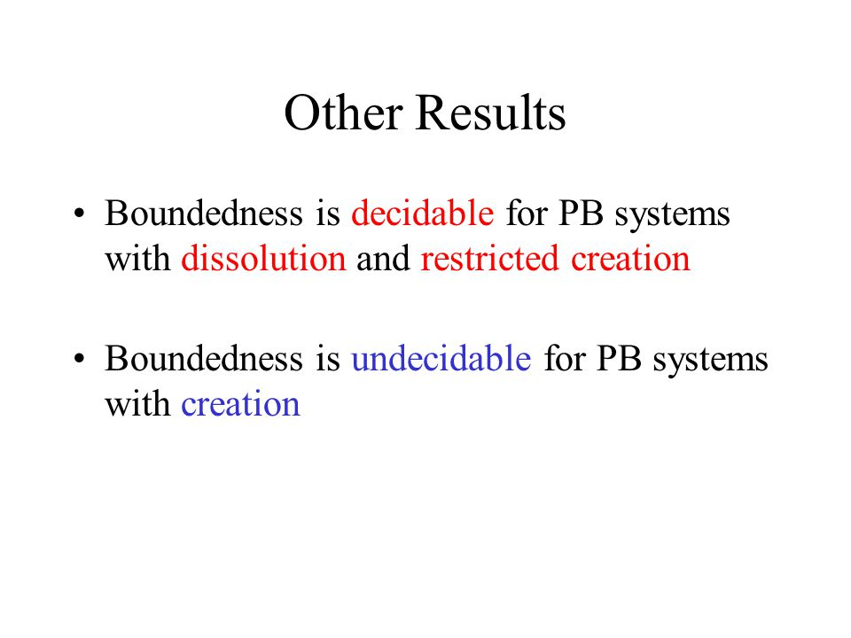 Other Results Boundedness is decidable for PB systems with dissolution and restricted creation Boundedness is undecidable for PB systems with creation