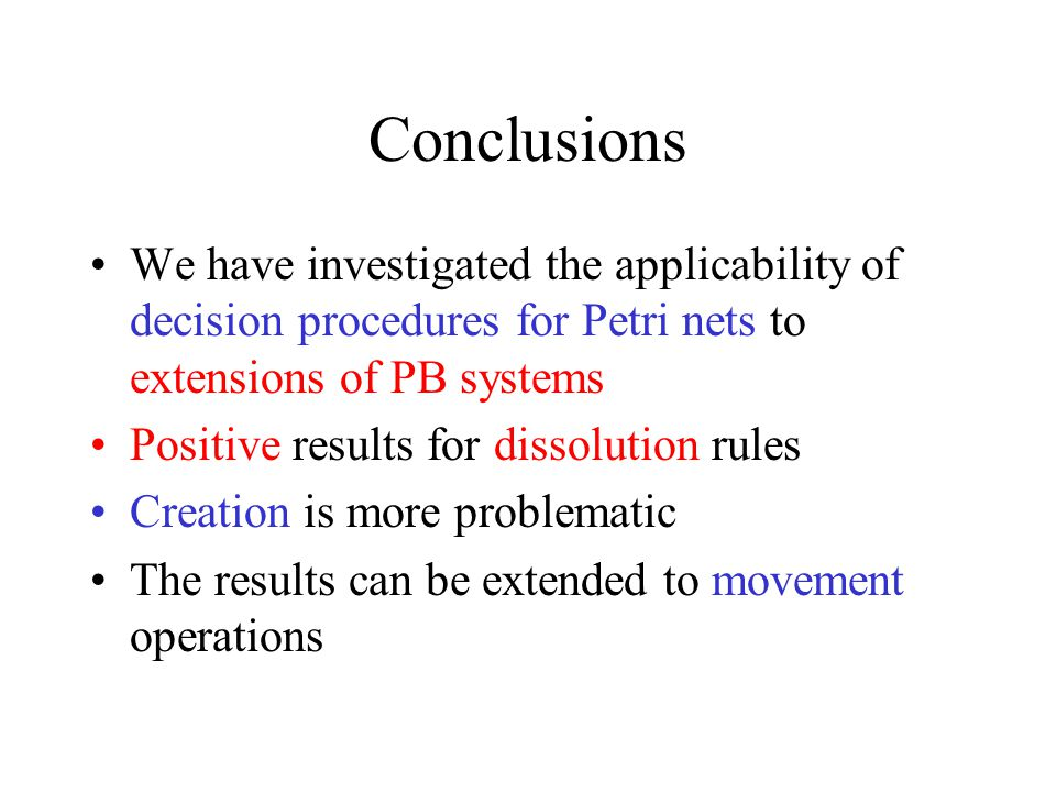 Conclusions We have investigated the applicability of decision procedures for Petri nets to extensions of PB systems Positive results for dissolution rules Creation is more problematic The results can be extended to movement operations