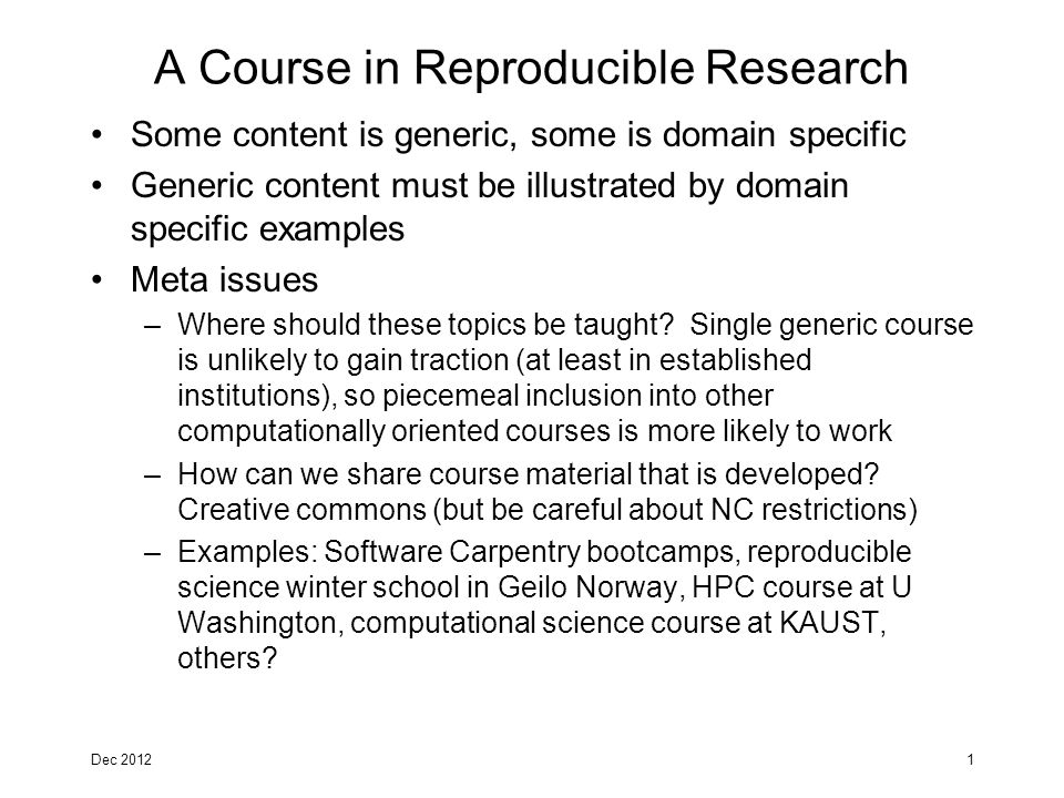 A Course in Reproducible Research Some content is generic, some is domain specific Generic content must be illustrated by domain specific examples Meta issues –Where should these topics be taught.