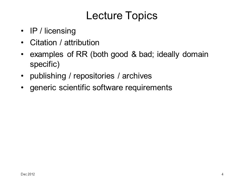 Lecture Topics IP / licensing Citation / attribution examples of RR (both good & bad; ideally domain specific) publishing / repositories / archives generic scientific software requirements Dec 20124