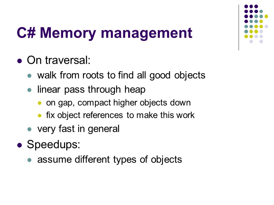C# Memory management On traversal: walk from roots to find all good objects linear pass through heap on gap, compact higher objects down fix object references to make this work very fast in general Speedups: assume different types of objects