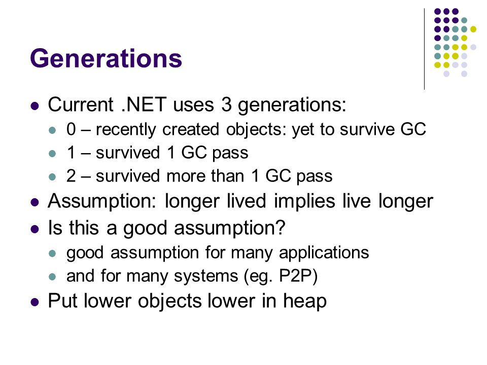 Generations Current.NET uses 3 generations: 0 – recently created objects: yet to survive GC 1 – survived 1 GC pass 2 – survived more than 1 GC pass Assumption: longer lived implies live longer Is this a good assumption.