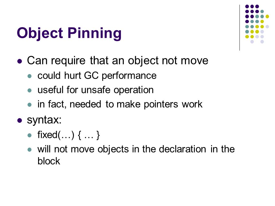 Object Pinning Can require that an object not move could hurt GC performance useful for unsafe operation in fact, needed to make pointers work syntax: fixed(…) { … } will not move objects in the declaration in the block