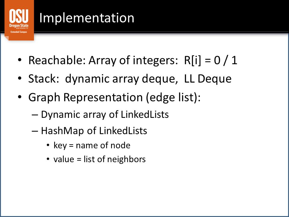 Implementation Reachable: Array of integers: R[i] = 0 / 1 Stack: dynamic array deque, LL Deque Graph Representation (edge list): – Dynamic array of LinkedLists – HashMap of LinkedLists key = name of node value = list of neighbors