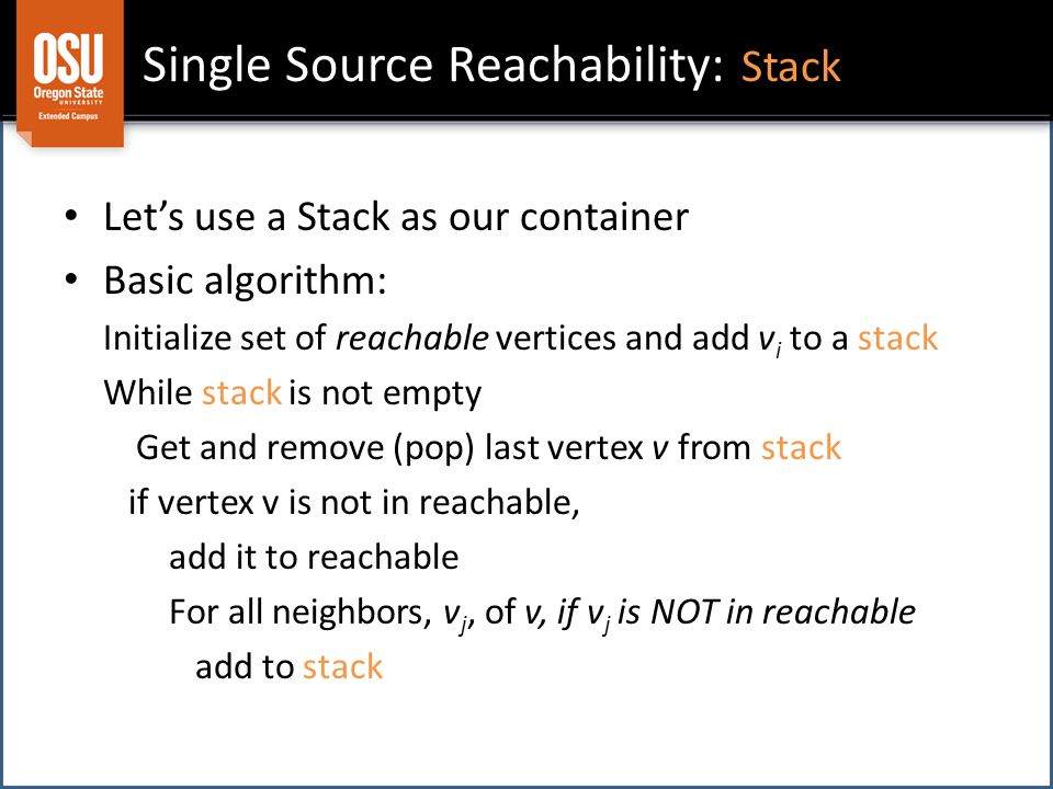 Single Source Reachability: Stack Let's use a Stack as our container Basic algorithm: Initialize set of reachable vertices and add v i to a stack While stack is not empty Get and remove (pop) last vertex v from stack if vertex v is not in reachable, add it to reachable For all neighbors, v j, of v, if v j is NOT in reachable add to stack