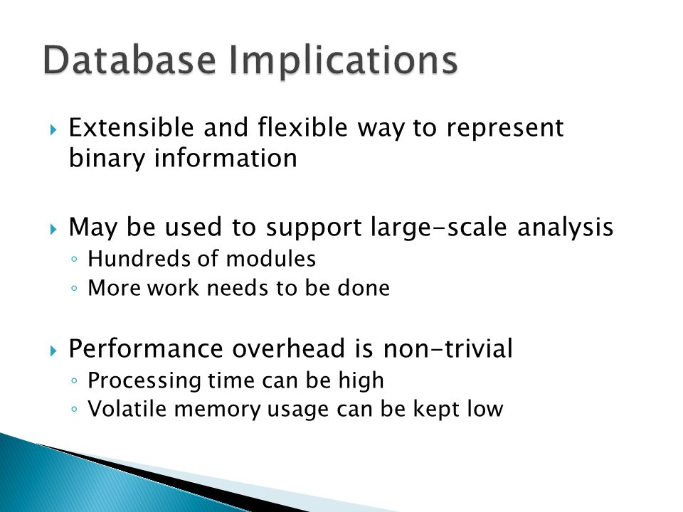  Extensible and flexible way to represent binary information  May be used to support large-scale analysis ◦ Hundreds of modules ◦ More work needs to be done  Performance overhead is non-trivial ◦ Processing time can be high ◦ Volatile memory usage can be kept low