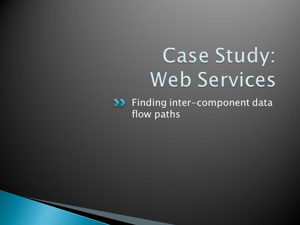  Web Services is a simple remoting interface ◦ Clients invoke methods hosted on a web server ◦ Server handles requests and provides responses  Problematic for static analysis ◦ Clients pass data to the server indirectly (network) ◦ Limits the scope at which analysis can be performed  Let's walk through an example