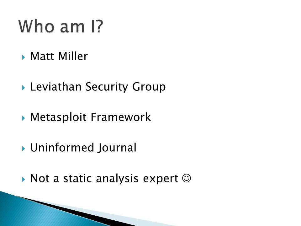  Matt Miller  Leviathan Security Group  Metasploit Framework  Uninformed Journal  Not a static analysis expert
