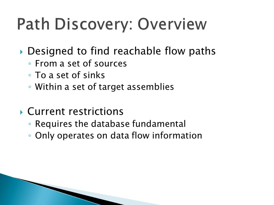  Designed to find reachable flow paths ◦ From a set of sources ◦ To a set of sinks ◦ Within a set of target assemblies  Current restrictions ◦ Requires the database fundamental ◦ Only operates on data flow information
