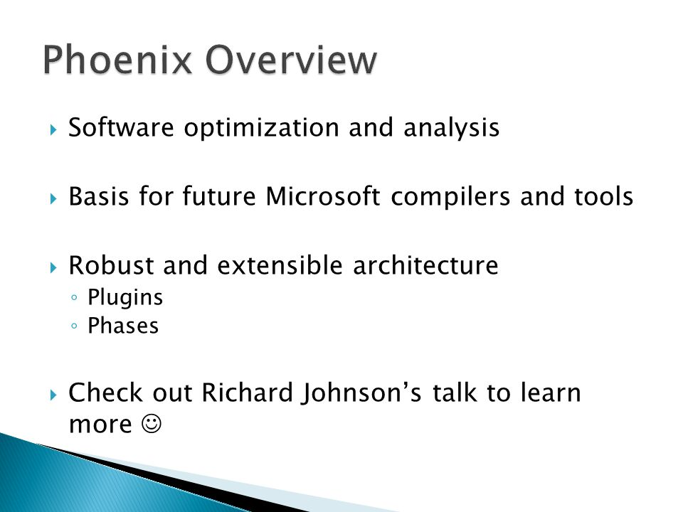  Software optimization and analysis  Basis for future Microsoft compilers and tools  Robust and extensible architecture ◦ Plugins ◦ Phases  Check out Richard Johnson's talk to learn more