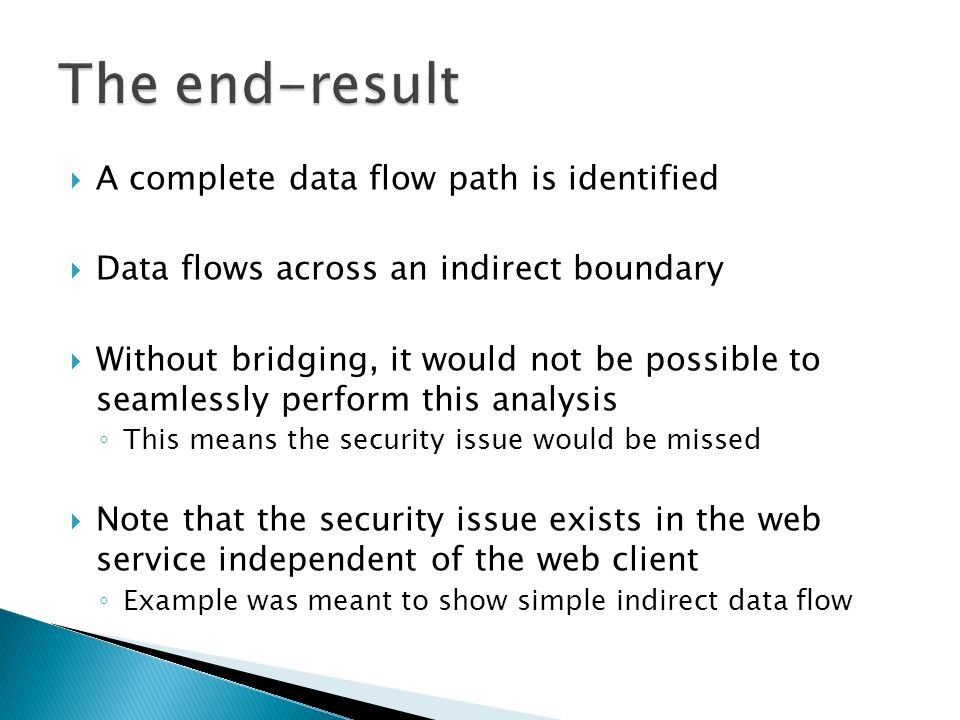  A complete data flow path is identified  Data flows across an indirect boundary  Without bridging, it would not be possible to seamlessly perform this analysis ◦ This means the security issue would be missed  Note that the security issue exists in the web service independent of the web client ◦ Example was meant to show simple indirect data flow