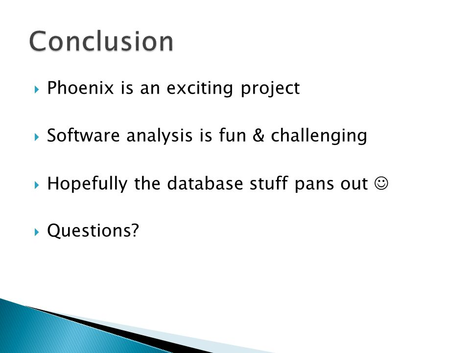  Phoenix is an exciting project  Software analysis is fun & challenging  Hopefully the database stuff pans out  Questions?