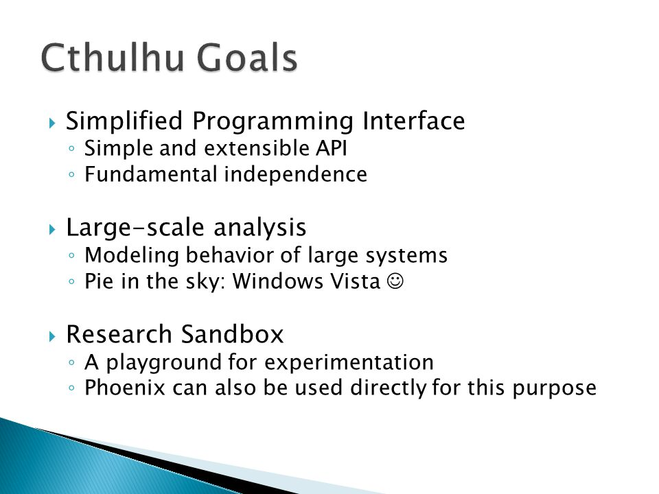  Simplified Programming Interface ◦ Simple and extensible API ◦ Fundamental independence  Large-scale analysis ◦ Modeling behavior of large systems ◦ Pie in the sky: Windows Vista  Research Sandbox ◦ A playground for experimentation ◦ Phoenix can also be used directly for this purpose