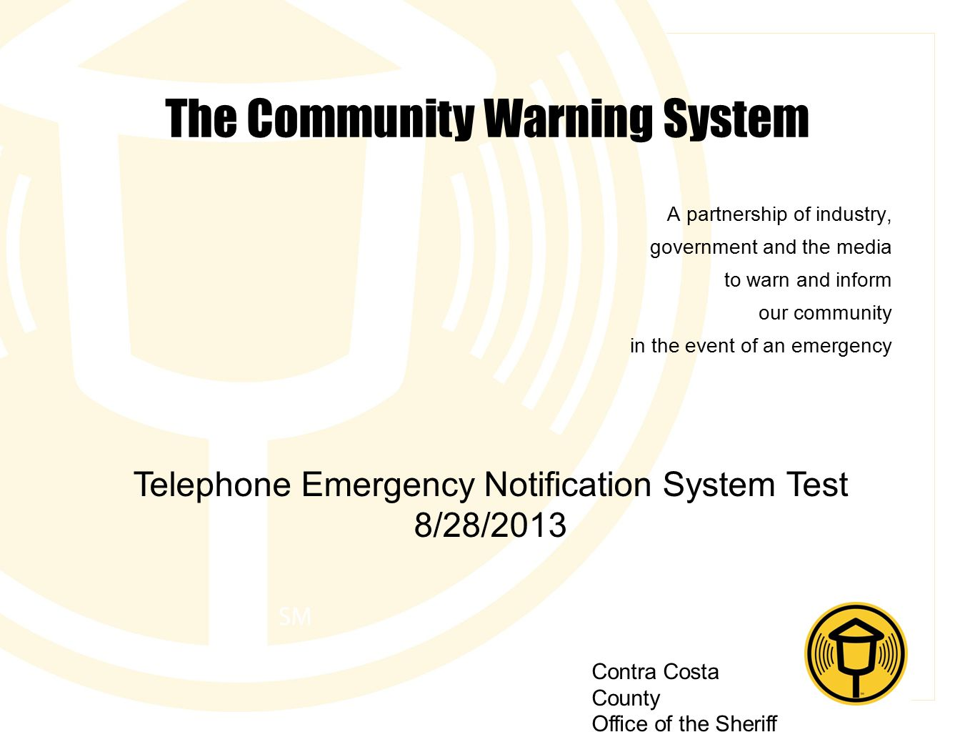 Contra Costa County Office of the Sheriff The Community Warning System A partnership of industry, government and the media to warn and inform our community in the event of an emergency Telephone Emergency Notification System Test 8/28/2013