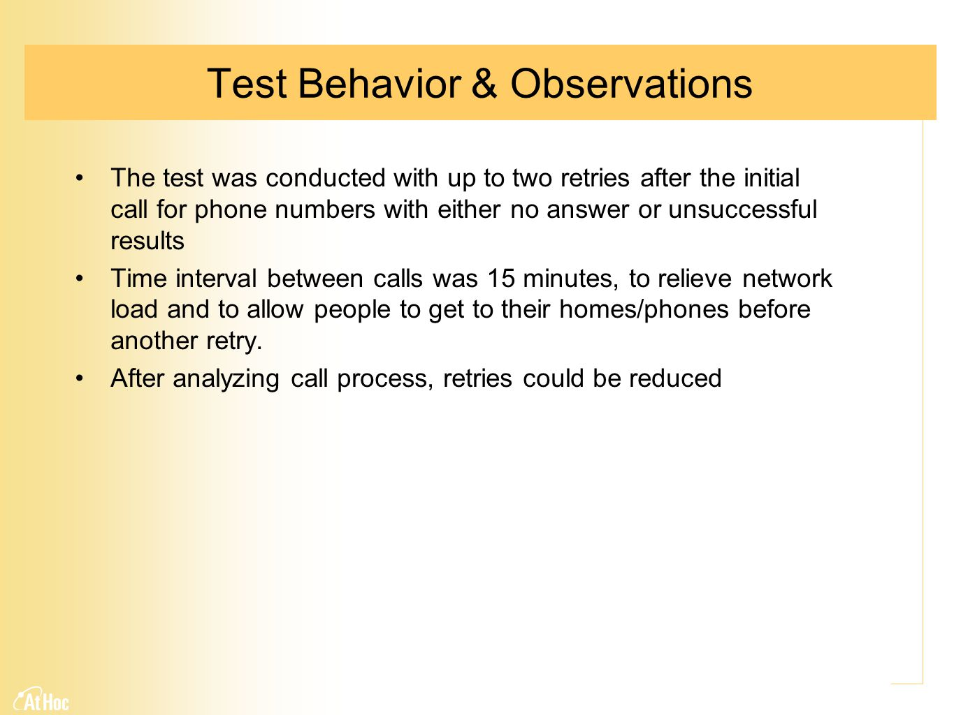 Test Behavior & Observations The test was conducted with up to two retries after the initial call for phone numbers with either no answer or unsuccessful results Time interval between calls was 15 minutes, to relieve network load and to allow people to get to their homes/phones before another retry.