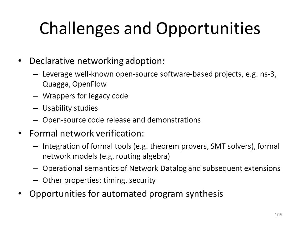 Challenges and Opportunities Declarative networking adoption: – Leverage well-known open-source software-based projects, e.g.