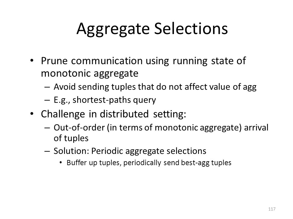 Aggregate Selections Prune communication using running state of monotonic aggregate – Avoid sending tuples that do not affect value of agg – E.g., shortest-paths query Challenge in distributed setting: – Out-of-order (in terms of monotonic aggregate) arrival of tuples – Solution: Periodic aggregate selections Buffer up tuples, periodically send best-agg tuples 117
