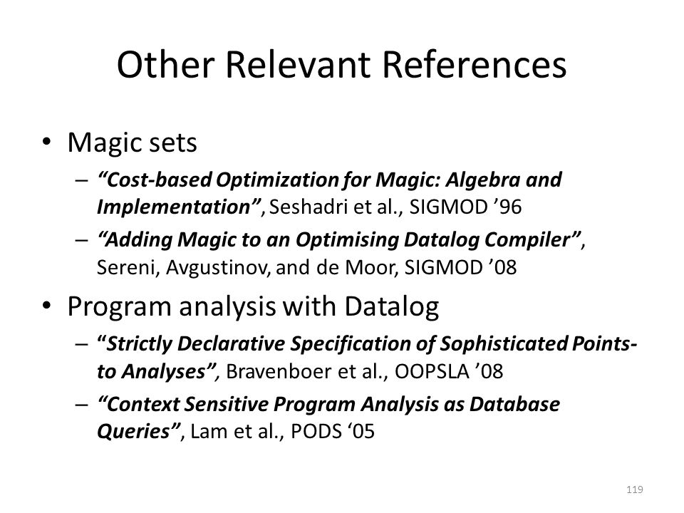 Other Relevant References Magic sets – Cost-based Optimization for Magic: Algebra and Implementation , Seshadri et al., SIGMOD '96 – Adding Magic to an Optimising Datalog Compiler , Sereni, Avgustinov, and de Moor, SIGMOD '08 Program analysis with Datalog – Strictly Declarative Specification of Sophisticated Points- to Analyses , Bravenboer et al., OOPSLA '08 – Context Sensitive Program Analysis as Database Queries , Lam et al., PODS '05 119