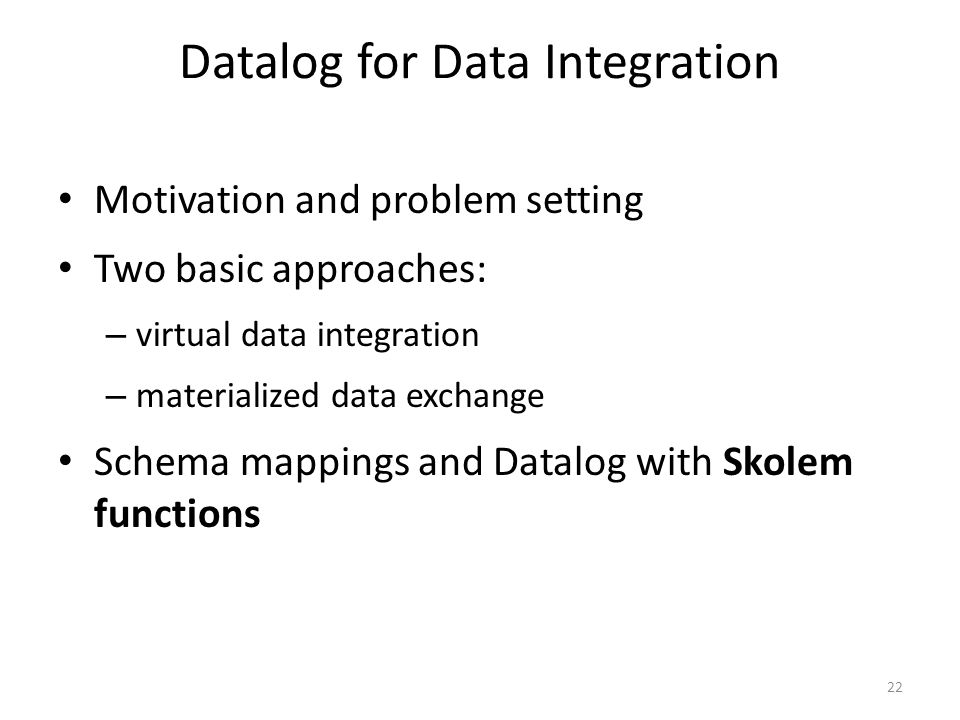 Datalog for Data Integration Motivation and problem setting Two basic approaches: – virtual data integration – materialized data exchange Schema mappings and Datalog with Skolem functions 22
