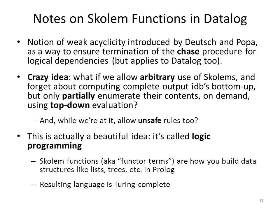 Notes on Skolem Functions in Datalog Notion of weak acyclicity introduced by Deutsch and Popa, as a way to ensure termination of the chase procedure for logical dependencies (but applies to Datalog too).