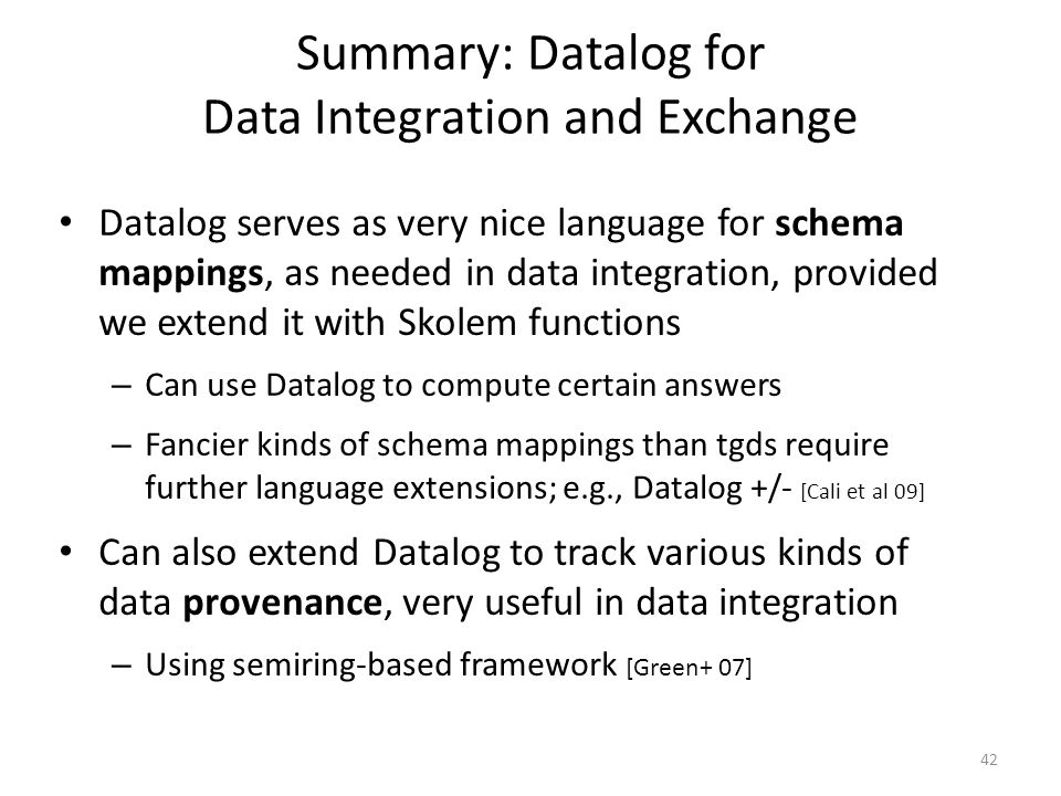 Summary: Datalog for Data Integration and Exchange Datalog serves as very nice language for schema mappings, as needed in data integration, provided we extend it with Skolem functions – Can use Datalog to compute certain answers – Fancier kinds of schema mappings than tgds require further language extensions; e.g., Datalog +/- [Cali et al 09] Can also extend Datalog to track various kinds of data provenance, very useful in data integration – Using semiring-based framework [Green+ 07] 42