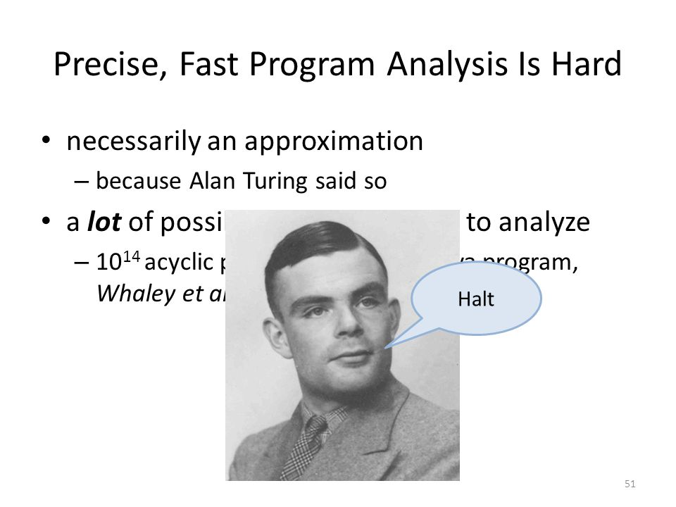 Precise, Fast Program Analysis Is Hard necessarily an approximation – because Alan Turing said so a lot of possible execution paths to analyze – 10 14 acyclic paths in an average Java program, Whaley et al., '05 51 Halt