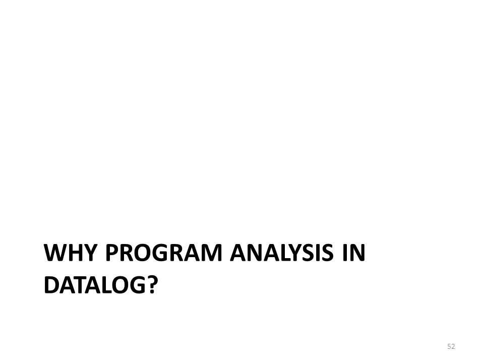 WHY PROGRAM ANALYSIS IN DATALOG 52