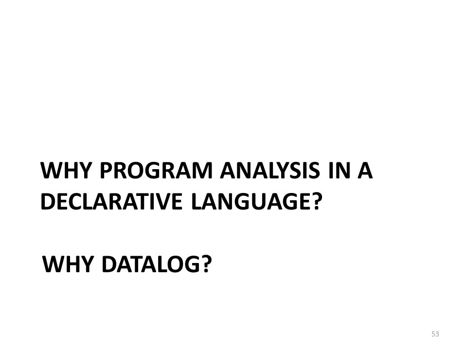 WHY DATALOG 53 WHY PROGRAM ANALYSIS IN A DECLARATIVE LANGUAGE