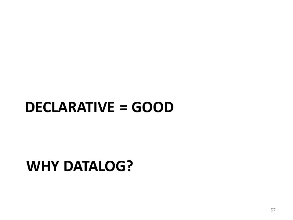 WHY DATALOG 57 DECLARATIVE = GOOD