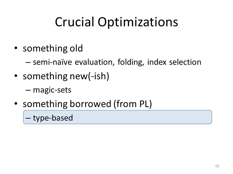 Crucial Optimizations something old – semi-naïve evaluation, folding, index selection something new(-ish) – magic-sets something borrowed (from PL) – type-based 66
