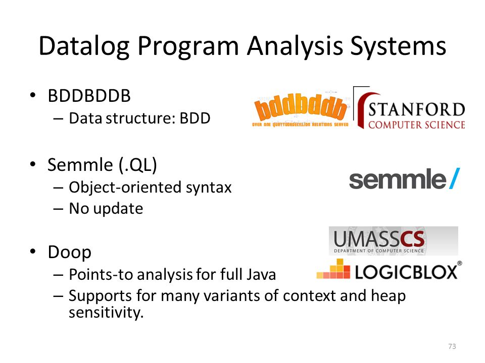 Datalog Program Analysis Systems BDDBDDB – Data structure: BDD Semmle (.QL) – Object-oriented syntax – No update Doop – Points-to analysis for full Java – Supports for many variants of context and heap sensitivity.