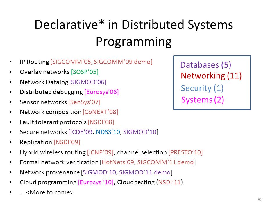 Declarative* in Distributed Systems Programming IP Routing [SIGCOMM'05, SIGCOMM'09 demo] Overlay networks [SOSP'05] Network Datalog [SIGMOD'06] Distributed debugging [Eurosys'06] Sensor networks [SenSys'07] Network composition [CoNEXT'08] Fault tolerant protocols [NSDI'08] Secure networks [ICDE'09, NDSS'10, SIGMOD'10] Replication [NSDI'09] Hybrid wireless routing [ICNP'09], channel selection [PRESTO'10] Formal network verification [HotNets'09, SIGCOMM'11 demo] Network provenance [SIGMOD'10, SIGMOD'11 demo] Cloud programming [Eurosys '10], Cloud testing (NSDI'11) … Databases (5) Networking (11) Systems (2) Security (1) 85