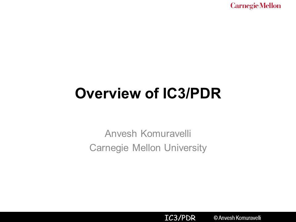 © Anvesh Komuravelli IC3/PDR Overview of IC3/PDR Anvesh Komuravelli Carnegie Mellon University