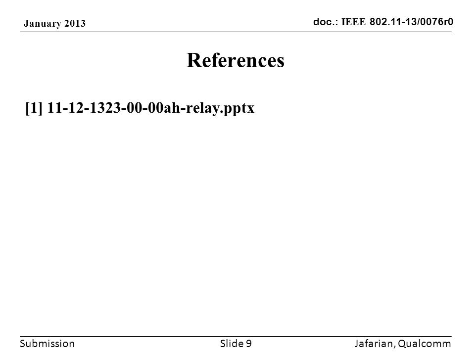 Submission doc.: IEEE 802.11-13/0076r0 January 2013 References [1] 11-12-1323-00-00ah-relay.pptx Jafarian, QualcommSlide 9