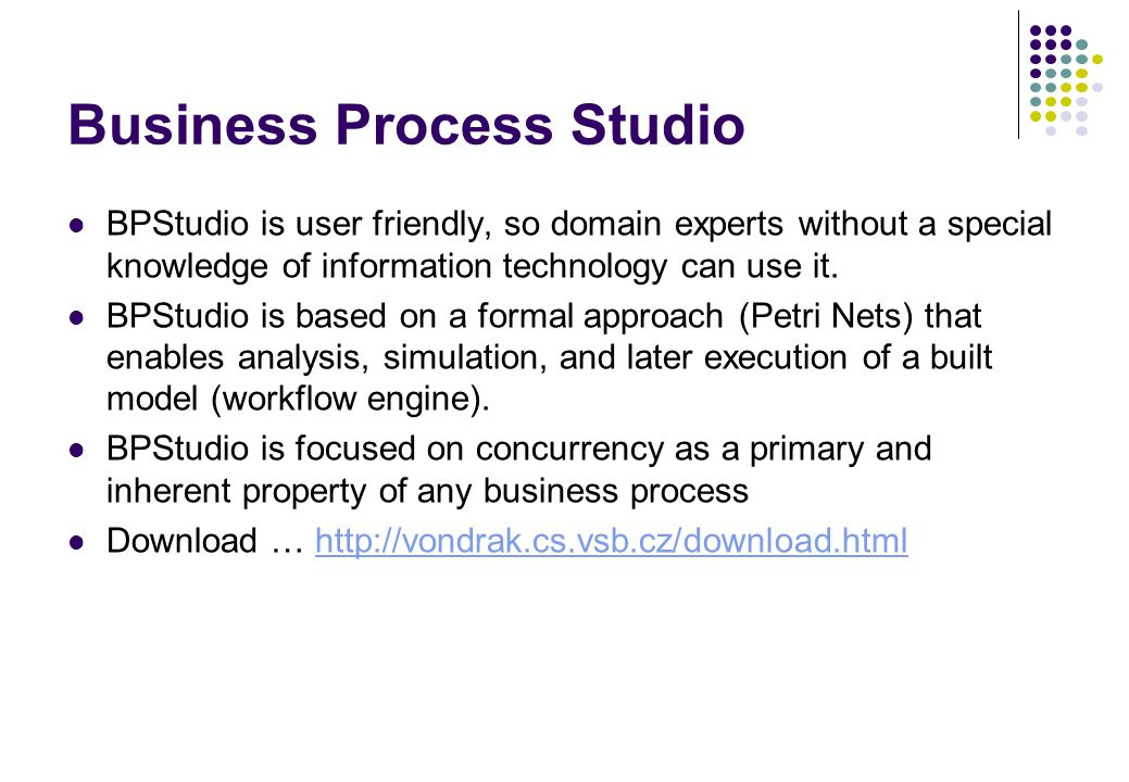 Business Process Studio BPStudio is user friendly, so domain experts without a special knowledge of information technology can use it. BPStudio is bas