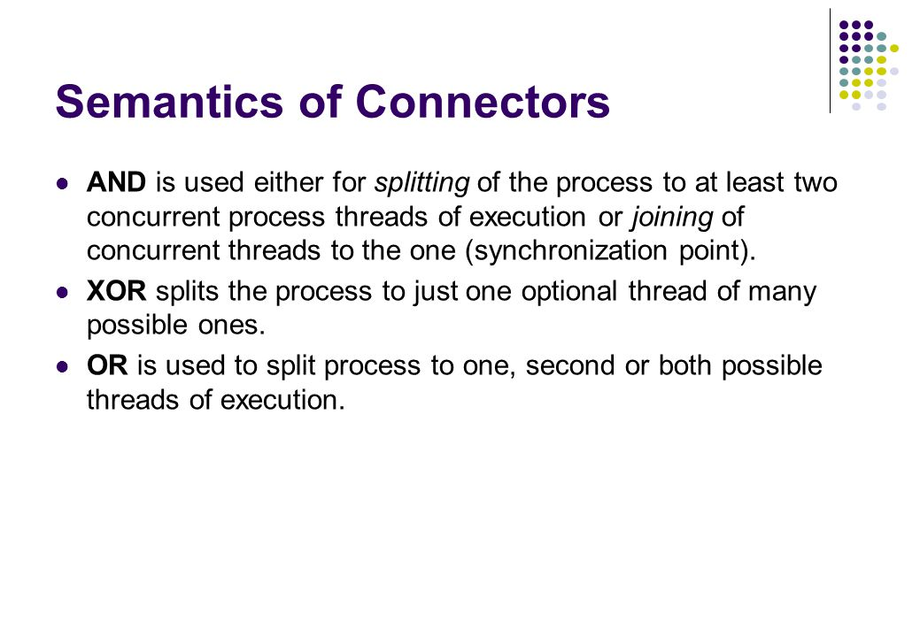 Semantics of Connectors AND is used either for splitting of the process to at least two concurrent process threads of execution or joining of concurre