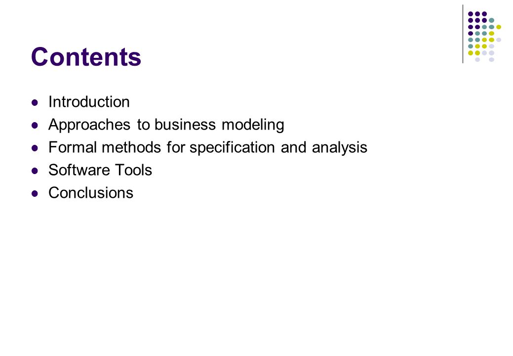 Contents Introduction Approaches to business modeling Formal methods for specification and analysis Software Tools Conclusions
