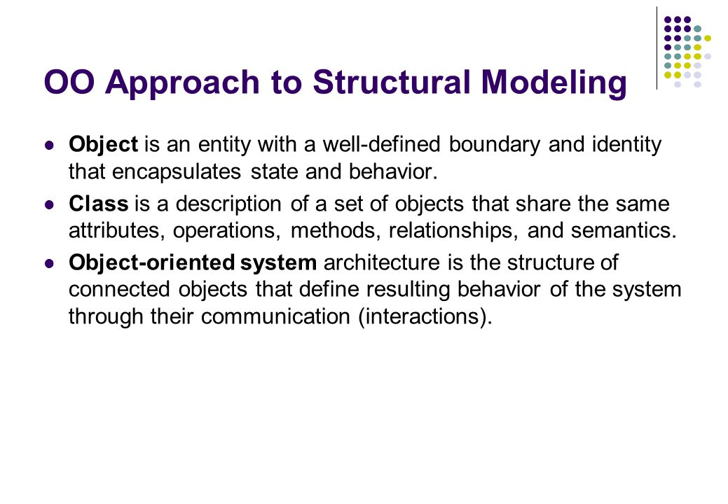 OO Approach to Structural Modeling Object is an entity with a well-defined boundary and identity that encapsulates state and behavior. Class is a desc