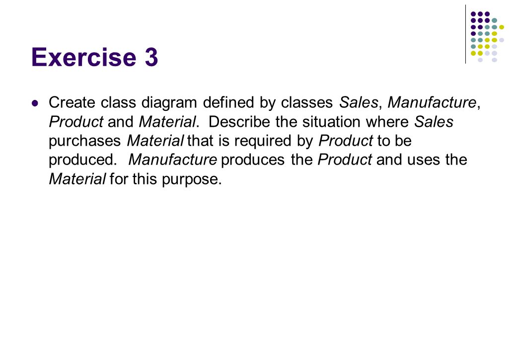 Exercise 3 Create class diagram defined by classes Sales, Manufacture, Product and Material. Describe the situation where Sales purchases Material tha