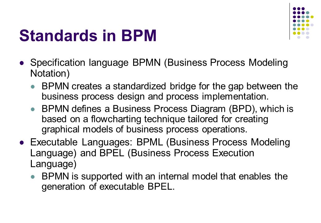 Standards in BPM Specification language BPMN (Business Process Modeling Notation) BPMN creates a standardized bridge for the gap between the business