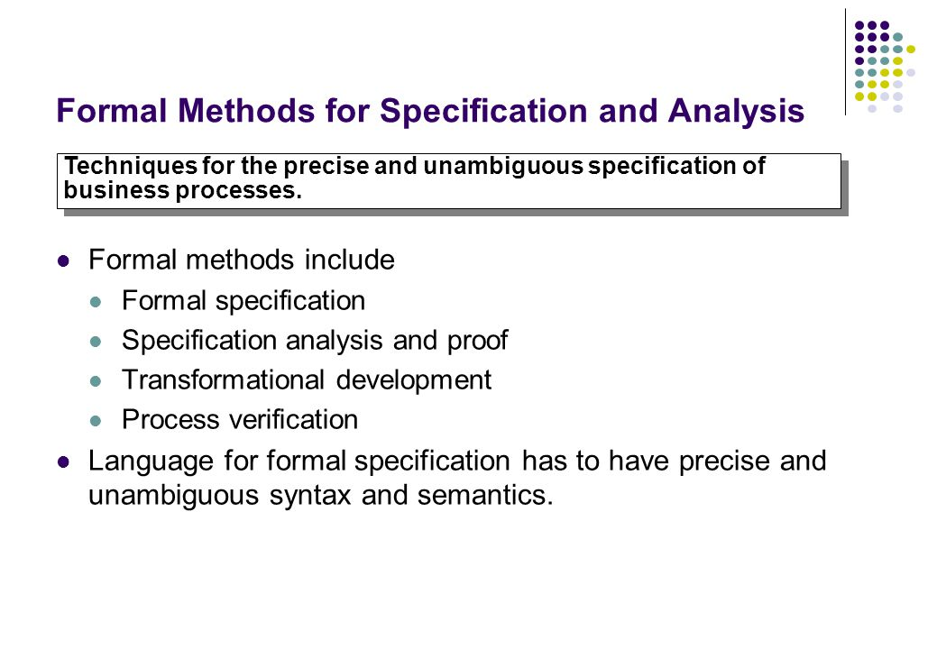 Formal Methods for Specification and Analysis Formal methods include Formal specification Specification analysis and proof Transformational developmen