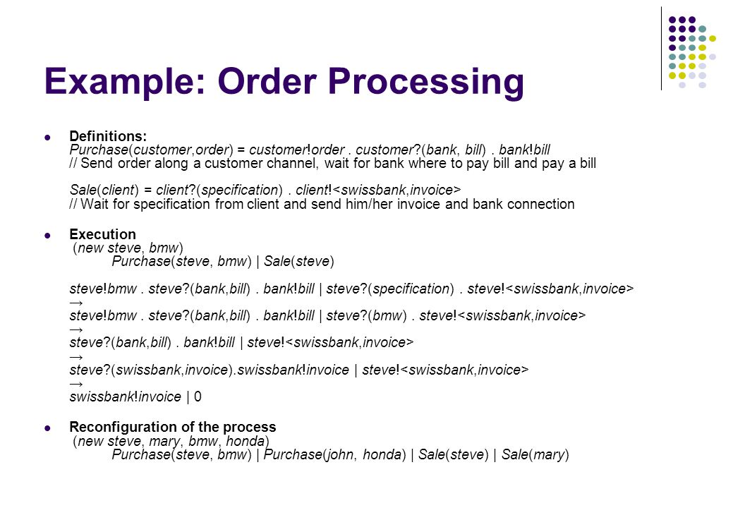 Example: Order Processing Definitions: Purchase(customer,order) = customer!order. customer?(bank, bill). bank!bill // Send order along a customer chan