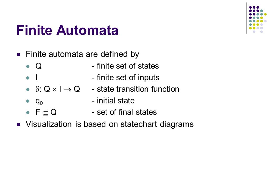 Finite Automata Finite automata are defined by Q - finite set of states I- finite set of inputs  : Q  I  Q- state transition function q 0 - initial